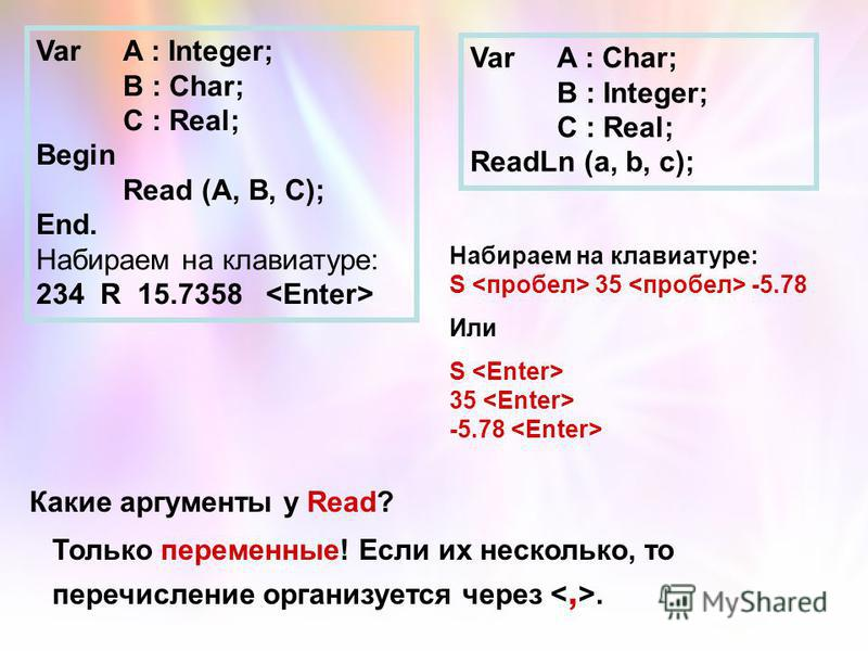 VarA : Integer; B : Char; C : Real; Begin Read (A, B, C); End. Набираем на клавиатуре: 234 R 15.7358 VarA : Char; B : Integer; C : Real; ReadLn (a, b, c); Набираем на клавиатуре: S 35 -5.78 Или S 35 -5.78 Какие аргументы у Read? Только переменные! Ес