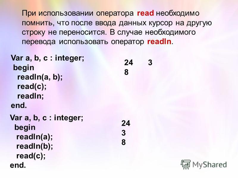 При использовании оператора read необходимо помнить, что после ввода данных курсор на другую строку не переносится. В случае необходимого перевода использовать оператор readln. Var a, b, c : integer; begin readln(a, b); read(c); readln; end. 243 8 Va