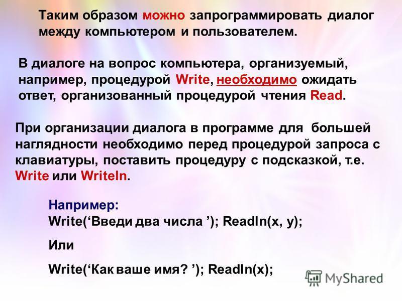 Таким образом можно запрограммировать диалог между компьютером и пользователем. В диалоге на вопрос компьютера, организуемый, например, процедурой Write, необходимо ожидать ответ, организованный процедурой чтения Read. При организации диалога в прогр