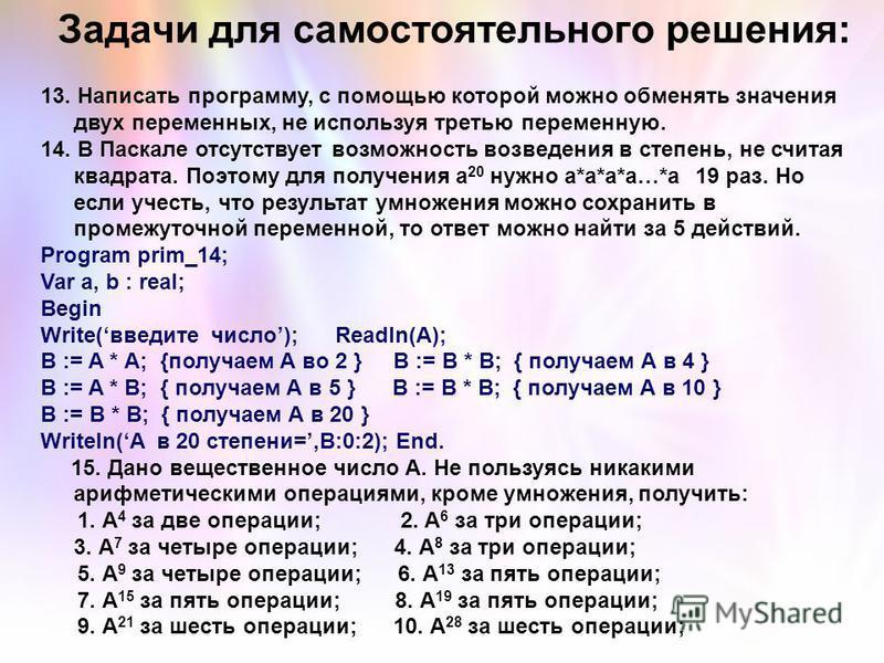 13. Написать программу, с помощью которой можно обменять значения двух переменных, не используя третью переменную. 14. В Паскале отсутствует возможность возведения в степень, не считая квадрата. Поэтому для получения а 20 нужно а*а*а*а…*а 19 раз. Но