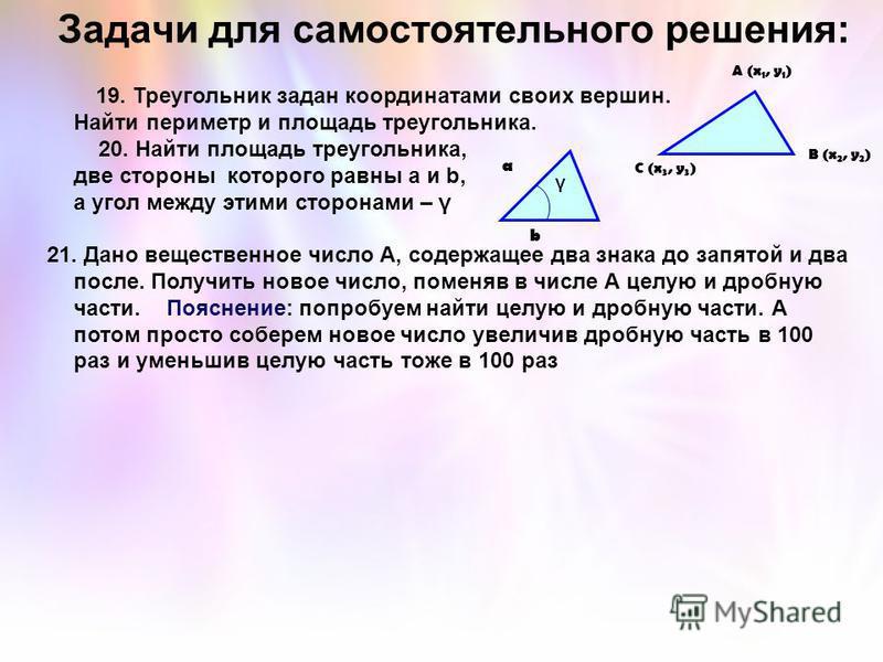 19. Треугольник задан координатами своих вершин. Найти периметр и площадь треугольника. 20. Найти площадь треугольника, две стороны которого равны a и b, а угол между этими сторонами – γ 21. Дано вещественное число А, содержащее два знака до запятой