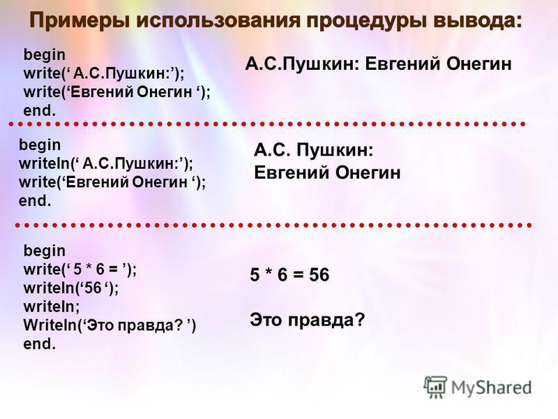 begin write( А.С.Пушкин:); write(Евгений Онегин ); end. begin writeln( А.С.Пушкин:); write(Евгений Онегин ); end. А.С.Пушкин: Евгений Онегин А.С. Пушкин: Евгений Онегин begin write( 5 * 6 = ); writeln(56 ); writeln; Writeln(Это правда? ) end. 5 * 6 =