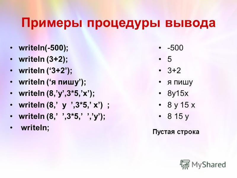 Примеры процедуры вывода -500 5 3+2 я пишу 8y15x 8 15 y writeln(-500); writeln (3+2); writeln (я пишу); writeln (8,y,3*5,x); writeln (8,,3*5,,y); writeln; Пустая строка