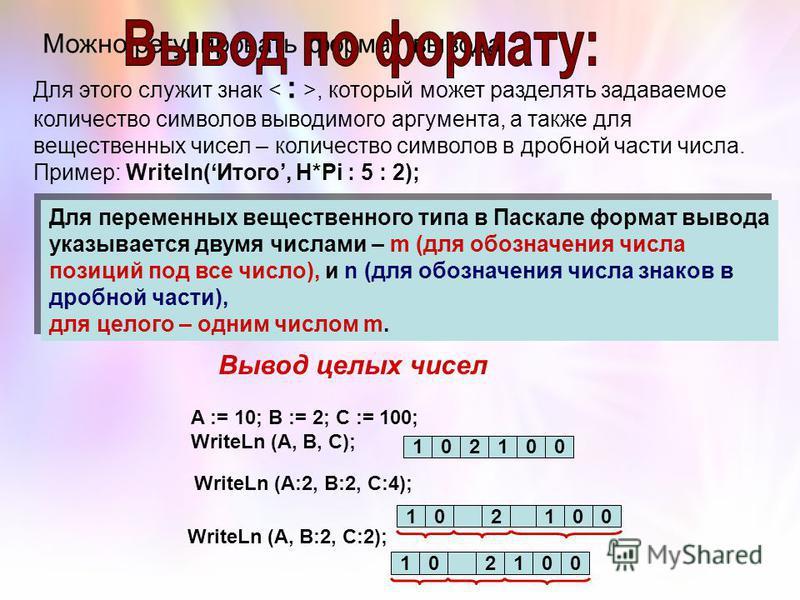 Можно регулировать формат вывода Для этого служит знак, который может разделять задаваемое количество символов выводимого аргумента, а также для вещественных чисел – количество символов в дробной части числа. Пример: Writeln(Итого, H*Pi : 5 : 2); Для