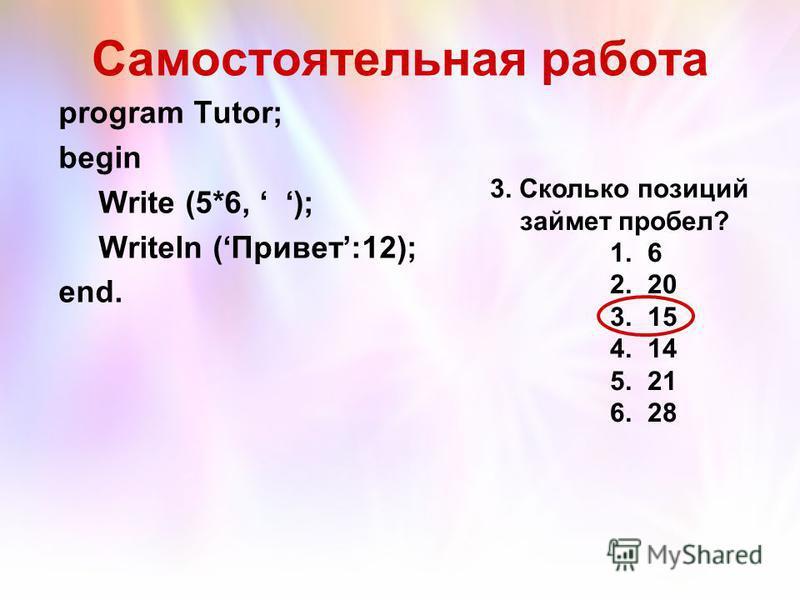 Самостоятельная работа program Tutor; begin Write (5*6, ); Writeln (Привет:12); end. 3. Сколько позиций займет пробел? 1. 6 2. 20 3. 15 4. 14 5. 21 6. 28