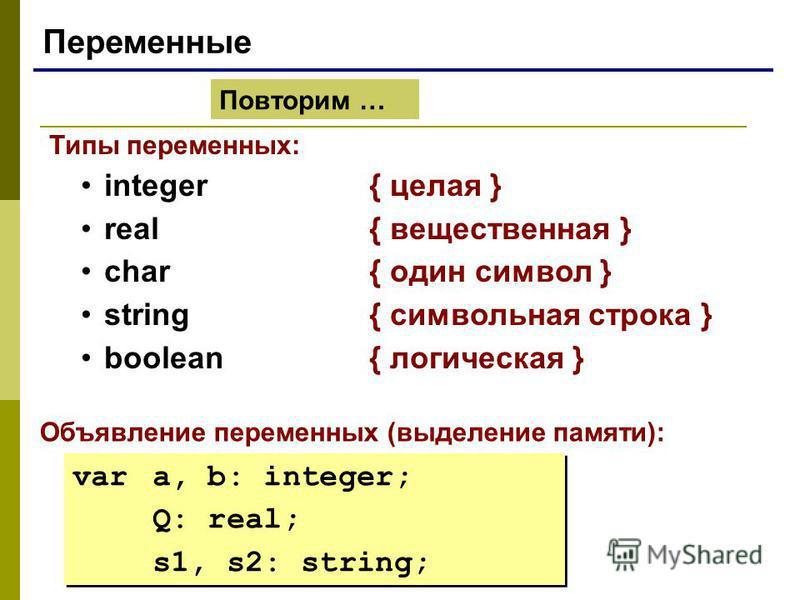 Переменные Типы переменных: integer{ целая } real{ вещественная } char{ один символ } string{ символьная строка } boolean { логическая } Объявление переменных (выделение памяти): var a, b: integer; Q: real; s1, s2: string; var a, b: integer; Q: real;
