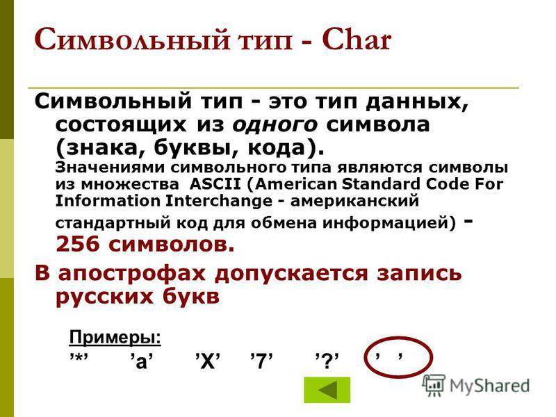 Символьный тип - Char Символьный тип - это тип данных, состоящих из одного символа (знака, буквы, кода). Значениями символьного типа являются символы из множества ASCII (American Standard Code For Information Interchange - американский стандартный ко