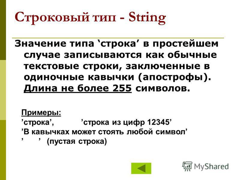 Строковый тип - String Значение типа строка в простейшем случае записываются как обычные текстовые строки, заключенные в одиночные кавычки (апострофы). Длина не более 255 символов. Примеры: строка, строка из цифр 12345 В кавычках может стоять любой с