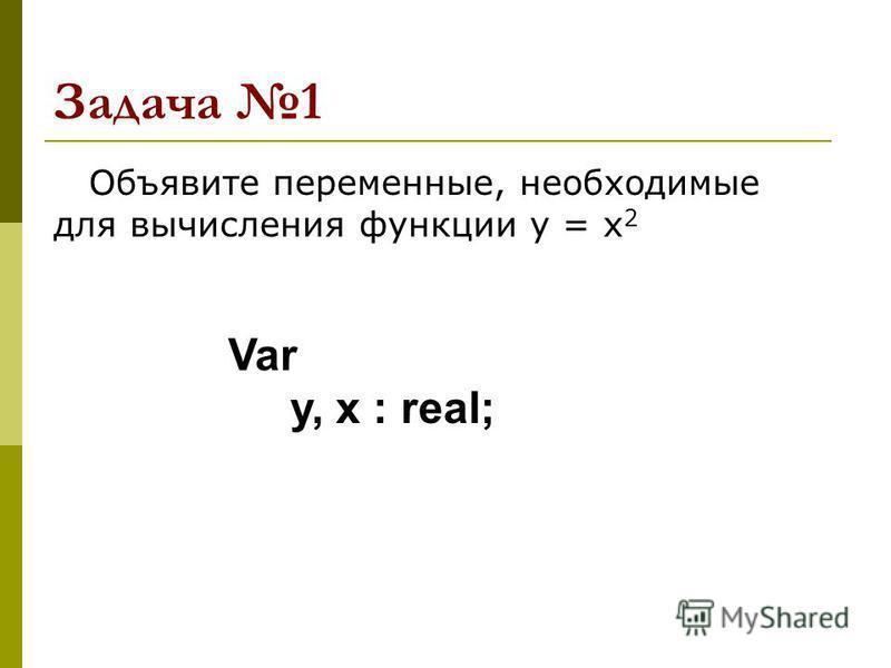 Задача 1 Объявите переменные, необходимые для вычисления функции y = x 2 Var y, x : real;