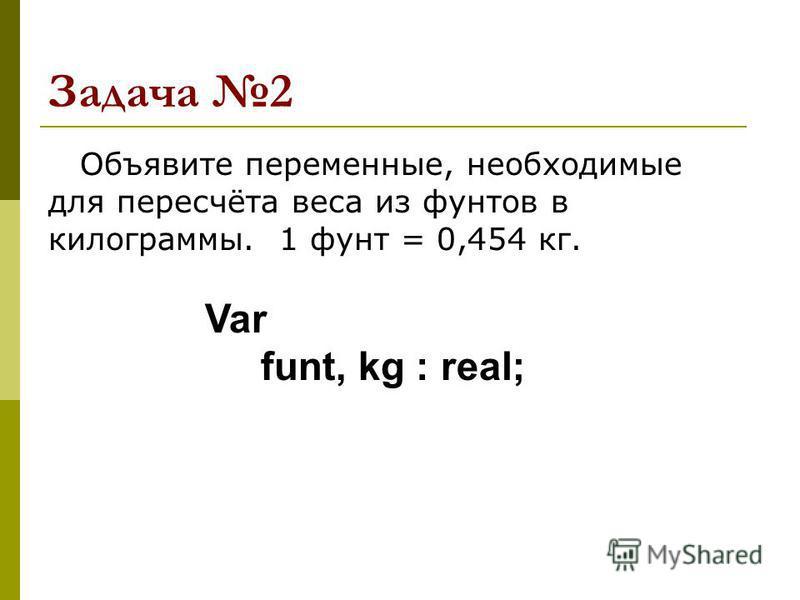 Задача 2 Объявите переменные, необходимые для пересчёта веса из фунтов в килограммы. 1 фунт = 0,454 кг. Var funt, kg : real;