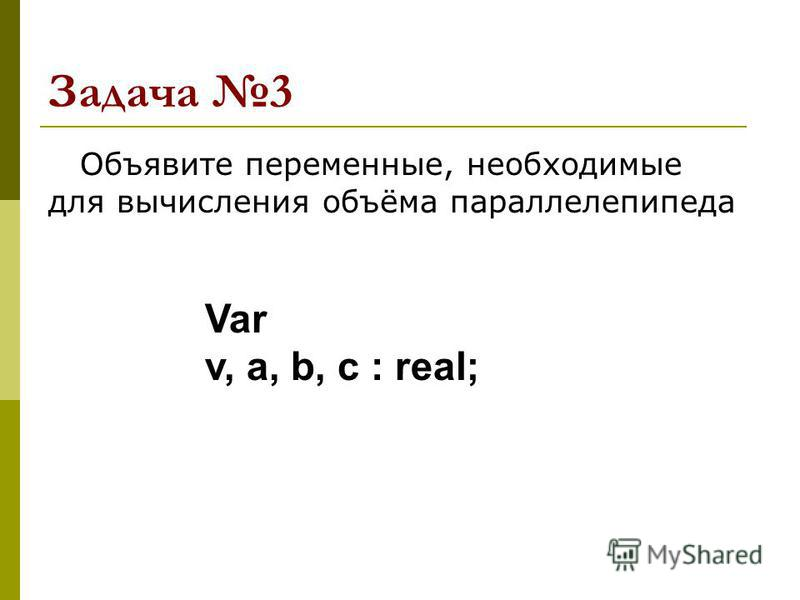 Задача 3 Объявите переменные, необходимые для вычисления объёма параллелепипеда Var v, a, b, c : real;