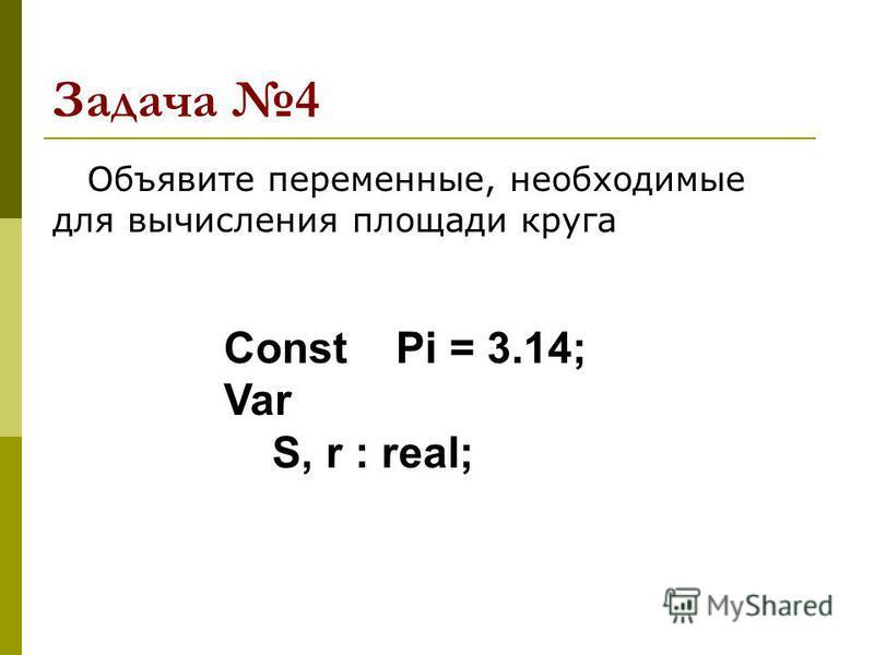 Задача 4 Объявите переменные, необходимые для вычисления площади круга Const Pi = 3.14; Var S, r : real;