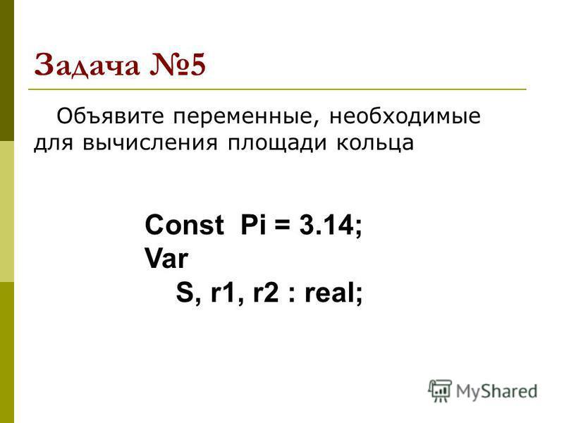Задача 5 Объявите переменные, необходимые для вычисления площади кольца Const Pi = 3.14; Var S, r1, r2 : real;