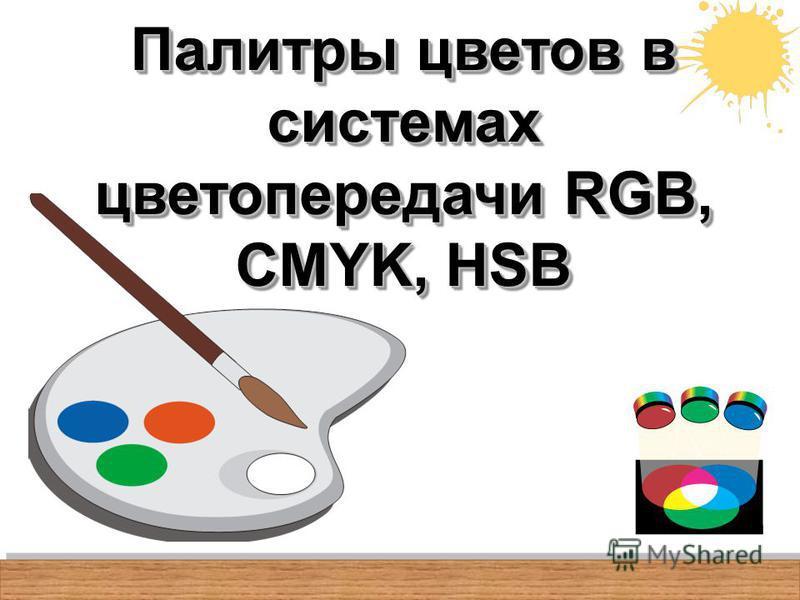 Палитры цветов в системах цветопередачи RGB, CMYK, HSB