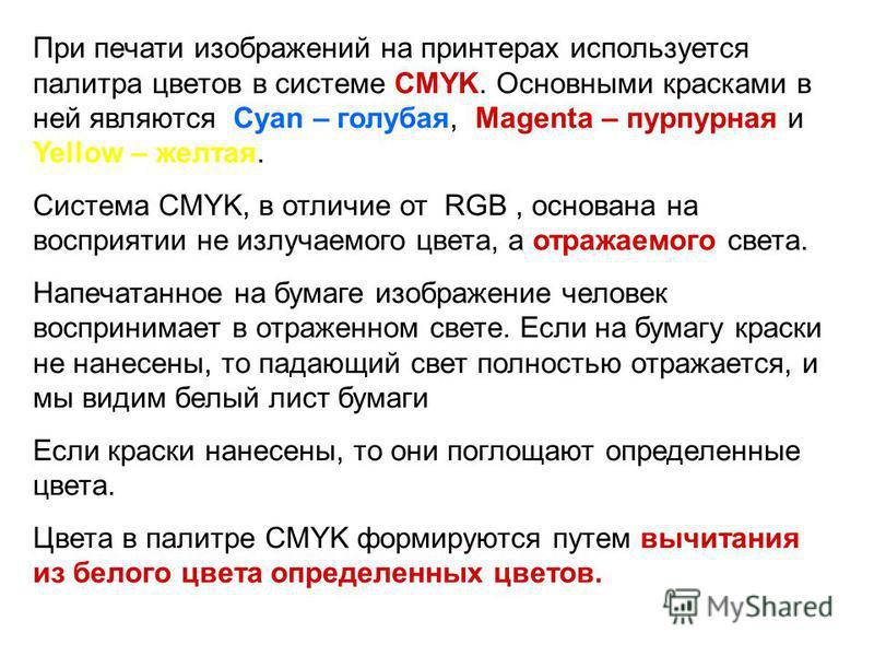 При печати изображений на принтерах используется палитра цветов в системе CMYK. Основными красками в ней являются Cyan – голубая, Magenta – пурпурная и Yellow – желтая. Система CMYK, в отличие от RGB, основана на восприятии не излучаемого цвета, а от