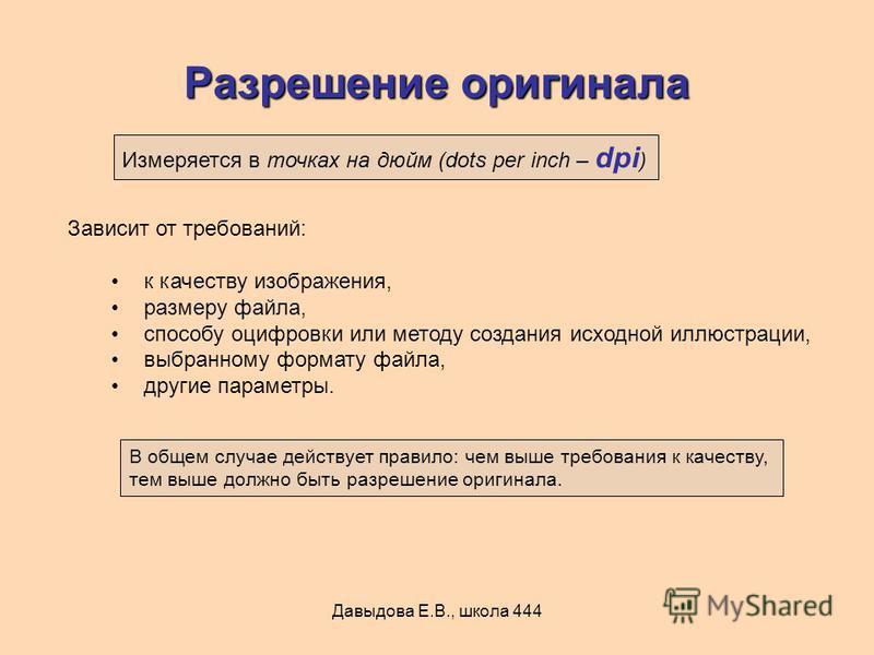 Давыдова Е.В., школа 444 Разрешение оригинала Зависит от требований: к качеству изображения, размеру файла, способу оцифровки или методу создания исходной иллюстрации, выбранному формату файла, другие параметры. Измеряется в точках на дюйм (dots per