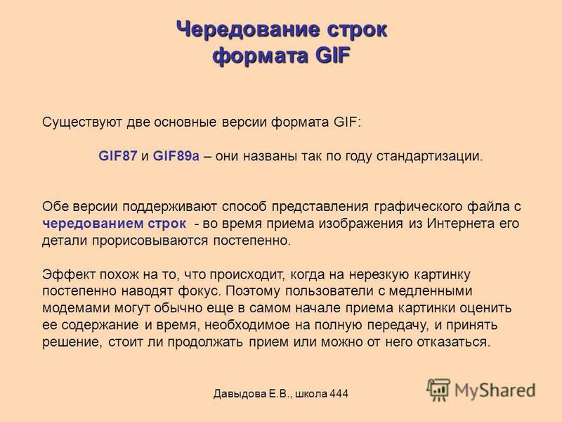 Давыдова Е.В., школа 444 Существуют две основные версии формата GIF: GIF87 и GIF89a – они названы так по году стандартизации. Обе версии поддерживают способ представления графического файла с чередованием строк - во время приема изображения из Интерн