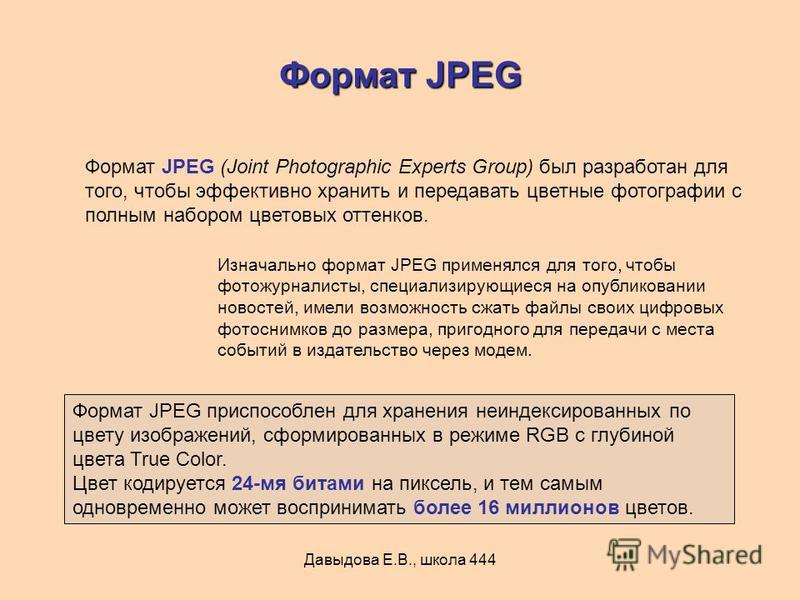 Давыдова Е.В., школа 444 Формат JPEG Формат JPEG (Joint Photographic Experts Group) был разработан для того, чтобы эффективно хранить и передавать цветные фотографии с полным набором цветовых оттенков. Изначально формат JPEG применялся для того, чтоб
