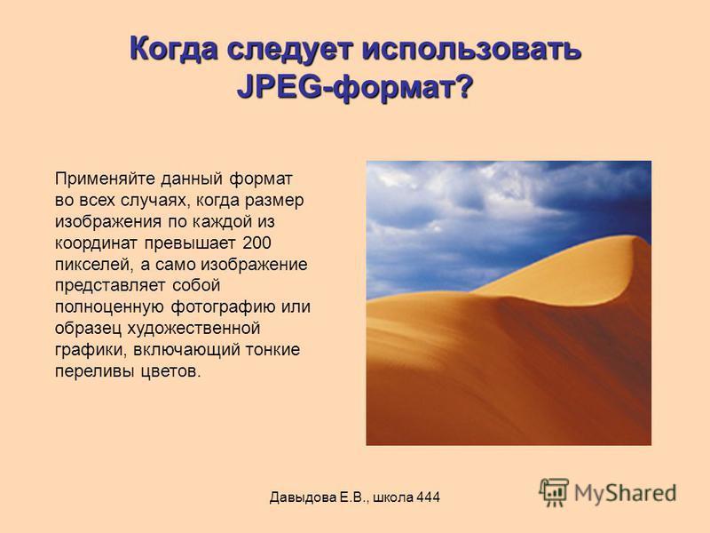 Давыдова Е.В., школа 444 Когда следует использовать JPEG-формат? Применяйте данный формат во всех случаях, когда размер изображения по каждой из координат превышает 200 пикселей, а само изображение представляет собой полноценную фотографию или образе