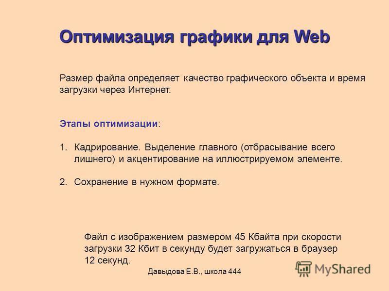 Давыдова Е.В., школа 444 Оптимизация графики для Web Размер файла определяет качество графического объекта и время загрузки через Интернет. Этапы оптимизации: 1.Кадрирование. Выделение главного (отбрасывание всего лишнего) и акцентирование на иллюстр