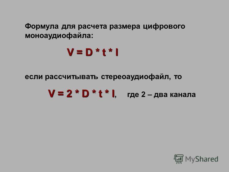 Формула для расчета размера цифрового моноаудиофайла: V = D * t * I V = D * t * I если рассчитывать стерео аудиофайл, то V = 2 * D * t * I V = 2 * D * t * I, где 2 – два канала