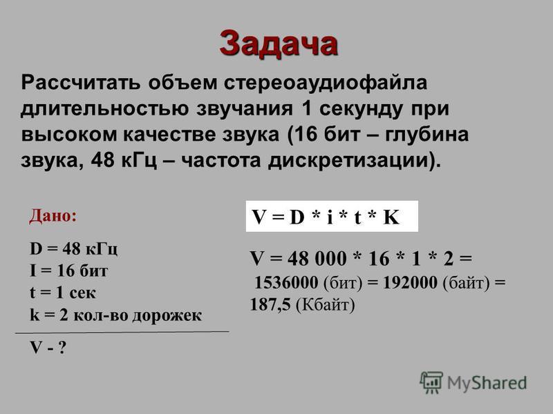 Задача Рассчитать объем стерео аудиофайла длительностью звучания 1 секунду при высоком качестве звука (16 бит – глубина звука, 48 к Гц – частота дискретизации). Дано: D = 48 к Гц I = 16 бит t = 1 сек k = 2 кол-во дорожек V - ? V = D * i * t * K V = 4