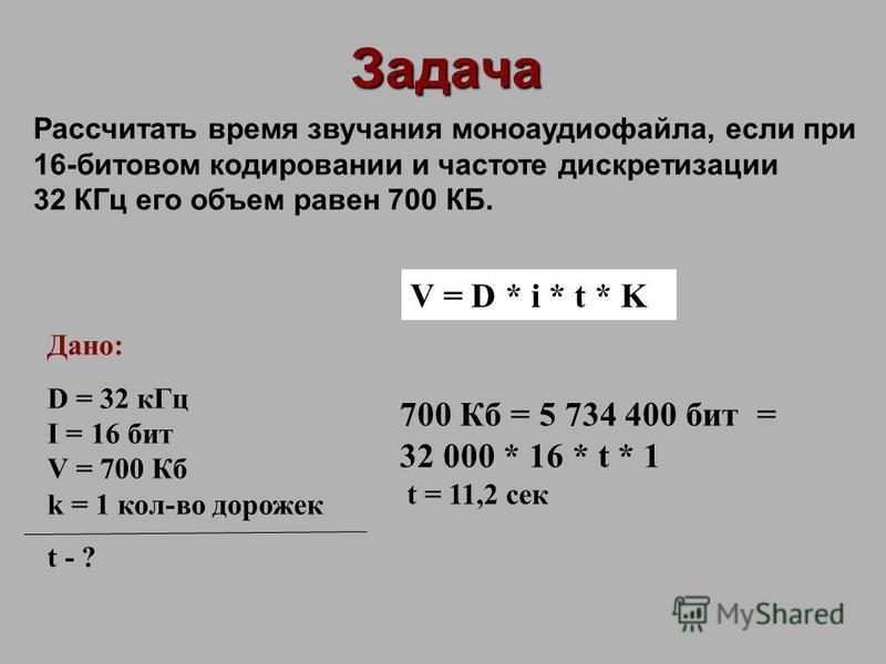 Задача Рассчитать время звучания моноаудиофайла, если при 16-битовом кодировании и частоте дискретизации 32 КГц его объем равен 700 КБ. Дано: D = 32 к Гц I = 16 бит V = 700 Кб k = 1 кол-во дорожек t - ? V = D * i * t * K 700 Кб = 5 734 400 бит = 32 0