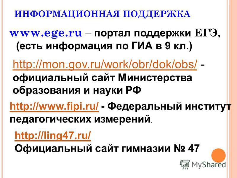 ИНФОРМАЦИОННАЯ ПОДДЕРЖКА www.ege.ru – портал поддержки ЕГЭ, (есть информация по ГИА в 9 кл.) http://mon.gov.ru/work/obr/dok/obs/http://mon.gov.ru/work/obr/dok/obs/ - официальный сайт Министерства образования и науки РФ http://www.fipi.ru/http://www.f