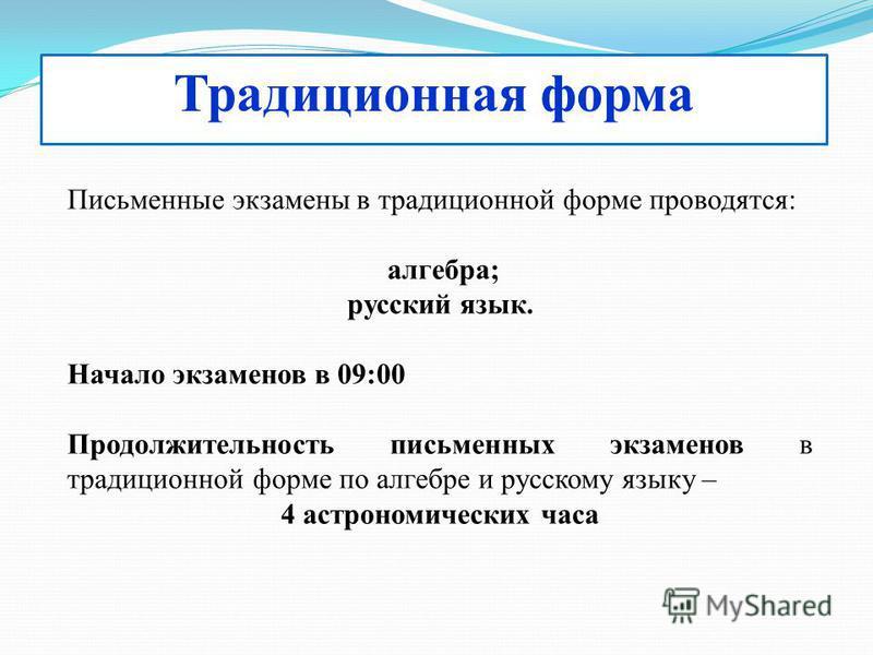 Традиционная форма Письменные экзамены в традиционной форме проводятся: алгебра; русский язык. Начало экзаменов в 09:00 Продолжительность письменных экзаменов в традиционной форме по алгебре и русскому языку – 4 астрономических часа