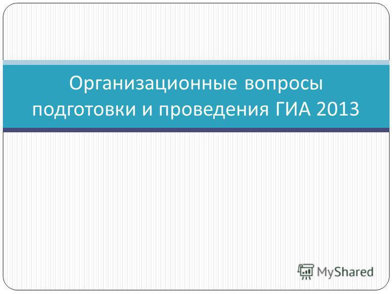 Организационные вопросы подготовки и проведения ГИА 2013