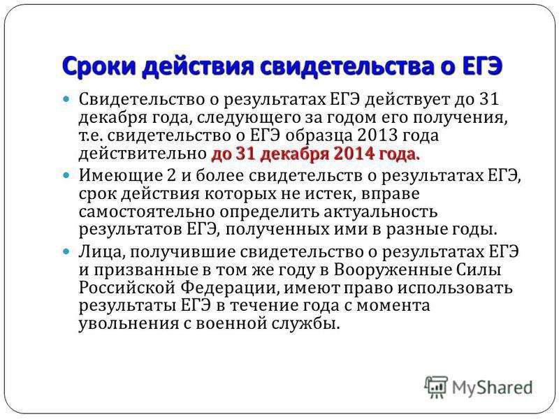 Сроки действия свидетельства о ЕГЭ до 31 декабря 2014 года. Свидетельство о результатах ЕГЭ действует до 31 декабря года, следующего за годом его получения, т. е. свидетельство о ЕГЭ образца 2013 года действительно до 31 декабря 2014 года. Имеющие 2