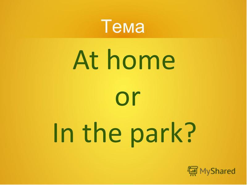 At home or In the park? Тема