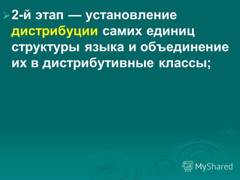 2 й этап установление дистрибуции самих единиц структуры языка и объединение их в дистрибутивные классы;