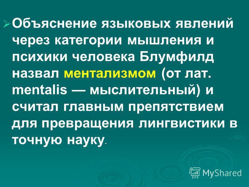 . Объяснение языковых явлений через категории мышления и психики человека Блумфилд назвал ментализмом (от лат. mentalis мыслительный) и считал главным препятствием для превращения лингвистики в точную науку.