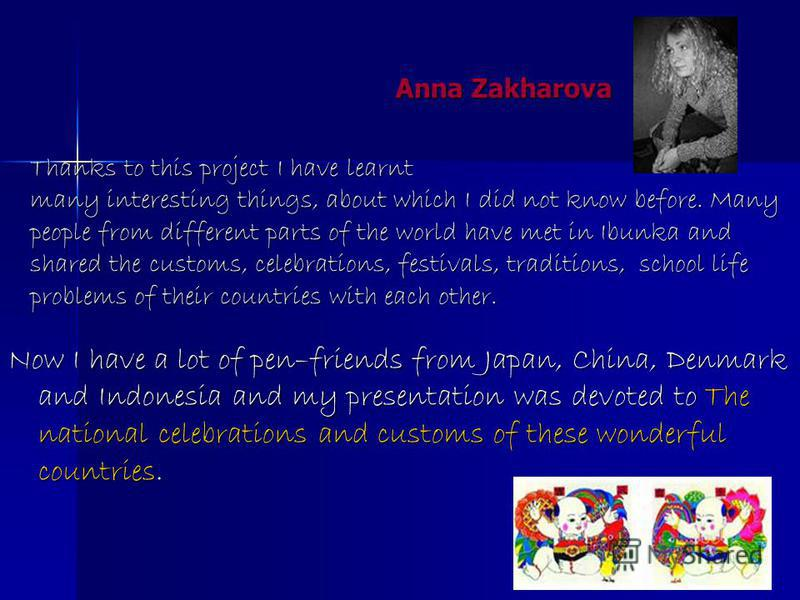 Thanks to this project I have learnt many interesting things, about which I did not know before. Many people from different parts of the world have met in Ibunka and shared the customs, celebrations, festivals, traditions, school life problems of the
