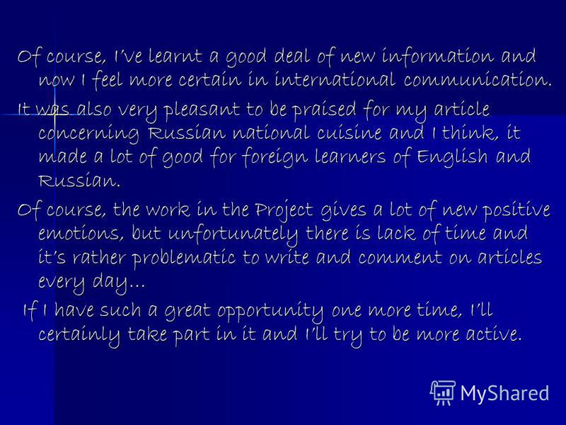 Of course, Ive learnt a good deal of new information and now I feel more certain in international communication. It was also very pleasant to be praised for my article concerning Russian national cuisine and I think, it made a lot of good for foreign