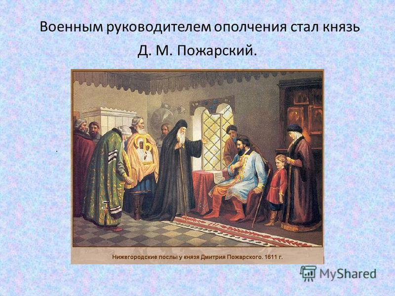 Военным руководителем ополчения стал князь Д. М. Пожарский..