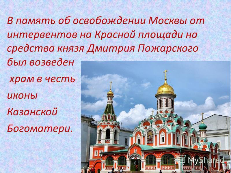 В память об освобождении Москвы от интервентов на Красной площади на средства князя Дмитрия Пожарского был возведен храм в честь иконы Казанской Богоматери.