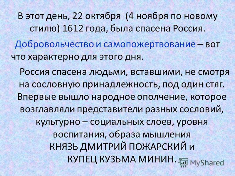 В этот день, 22 октября (4 ноября по новому стилю) 1612 года, была спасена Россия. Добровольчество и самопожертвование – вот что характерно для этого дня. Россия спасена людьми, вставшими, не смотря на сословную принадлежность, под один стяг. Впервые