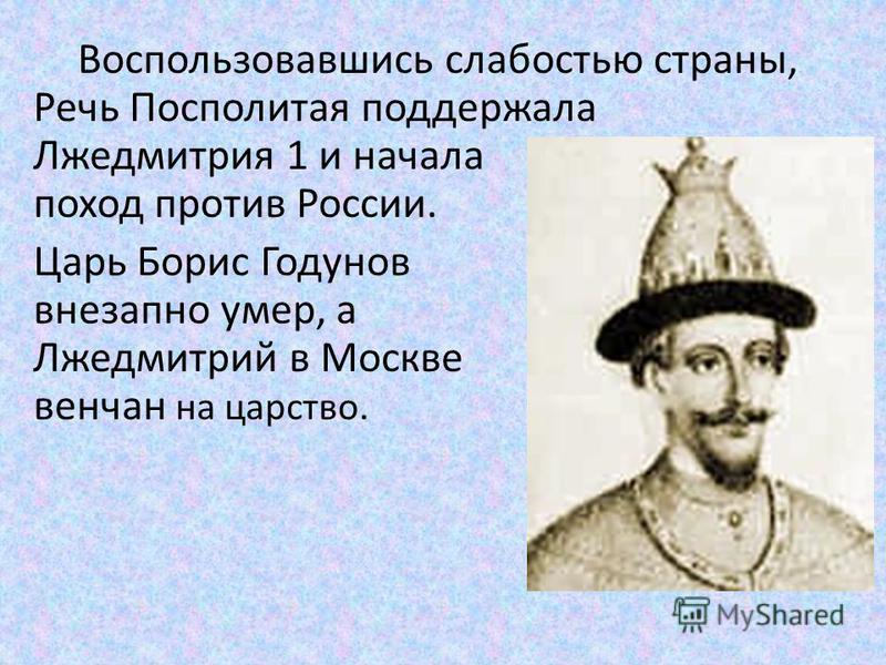 Воспользовавшись слабостью страны, Речь Посполитая поддержала Лжедмитрия 1 и начала поход против России. Царь Борис Годунов внезапно умер, а Лжедмитрий в Москве венчан на царство.