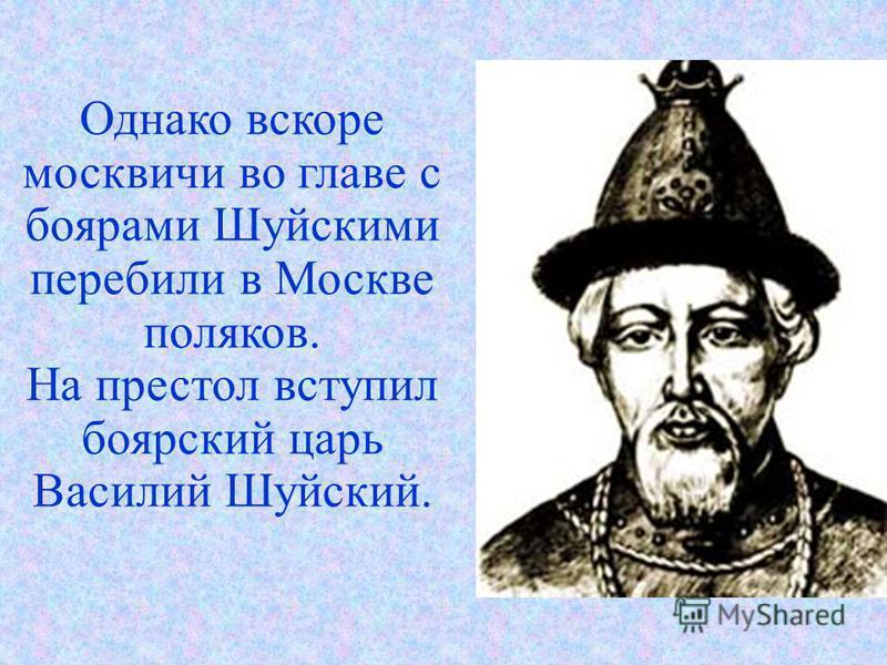 Однако вскоре москвичи во главе с боярами Шуйскими перебили в Москве поляков. На престол вступил боярский царь Василий Шуйский.