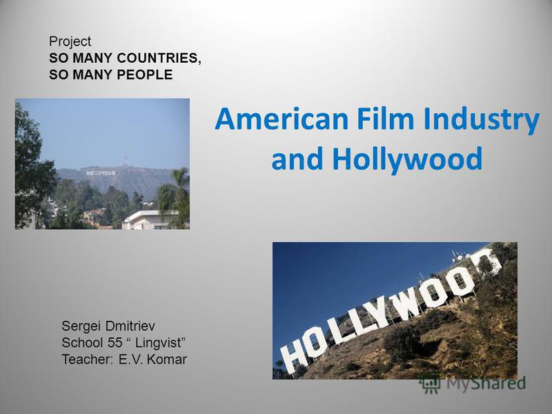 American Film Industry and Hollywood Project SO MANY COUNTRIES, SO MANY PEOPLE Sergei Dmitriev School 55 Lingvist Teacher: E.V. Komar