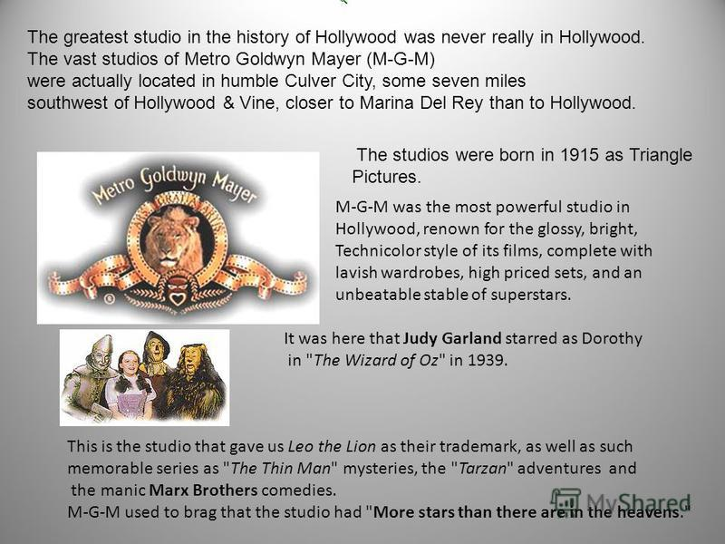 The greatest studio in the history of Hollywood was never really in Hollywood. The vast studios of Metro Goldwyn Mayer (M-G-M) were actually located in humble Culver City, some seven miles southwest of Hollywood & Vine, closer to Marina Del Rey than