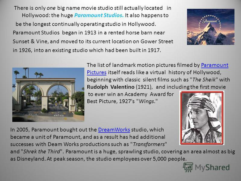 There is only one big name movie studio still actually located in Hollywood: the huge Paramount Studios. It also happens to be the longest continually operating studio in Hollywood. Paramount Studios began in 1913 in a rented horse barn near Sunset &