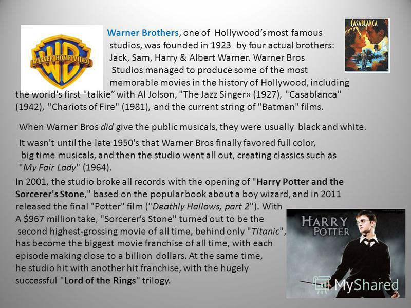 Warner Brothers, one of Hollywoods most famous studios, was founded in 1923 by four actual brothers: Jack, Sam, Harry & Albert Warner. Warner Bros Studios managed to produce some of the most memorable movies in the history of Hollywood, including the