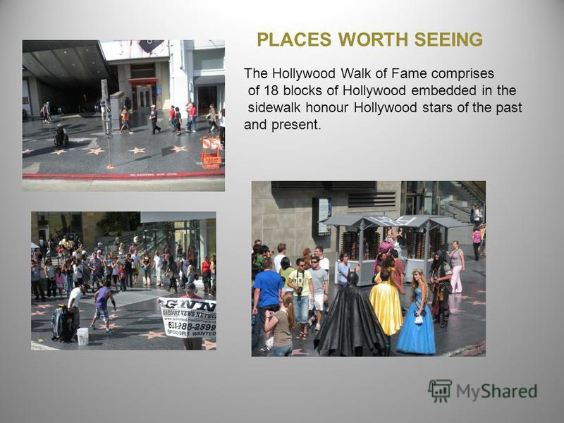 The Hollywood Walk of Fame comprises of 18 blocks of Hollywood embedded in the sidewalk honour Hollywood stars of the past and present. PLACES WORTH SEEING