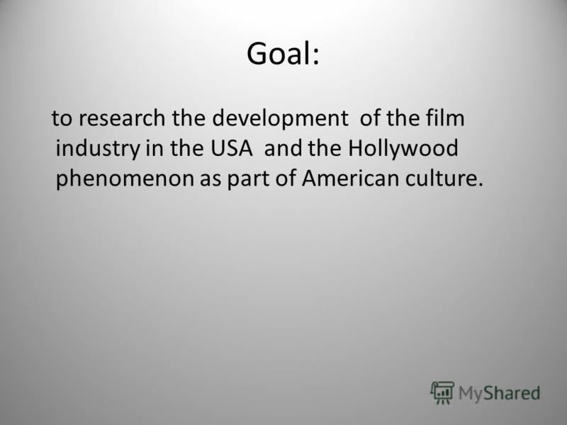 Goal: to research the development of the film industry in the USA and the Hollywood phenomenon as part of American culture.