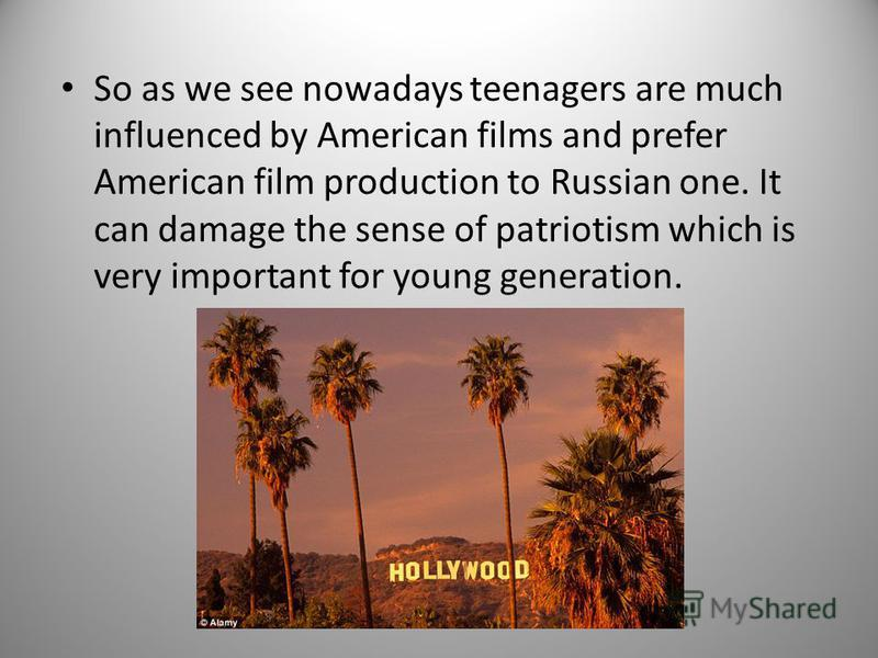 So as we see nowadays teenagers are much influenced by American films and prefer American film production to Russian one. It can damage the sense of patriotism which is very important for young generation.