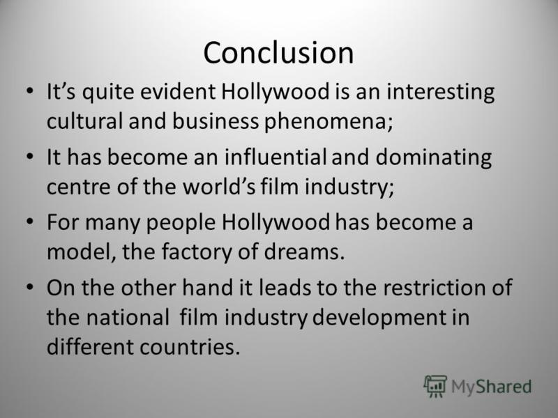 Conclusion Its quite evident Hollywood is an interesting cultural and business phenomena; It has become an influential and dominating centre of the worlds film industry; For many people Hollywood has become a model, the factory of dreams. On the othe
