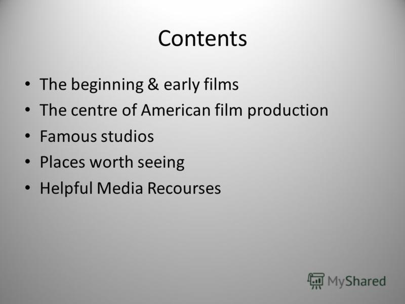 Contents The beginning & early films The centre of American film production Famous studios Places worth seeing Helpful Media Recourses